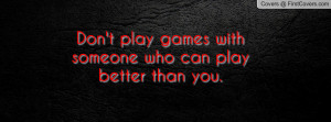 don't play games with someone who can play better than you. , Pictures