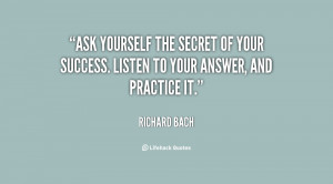 Ask yourself the secret of your success. Listen to your answer, and ...