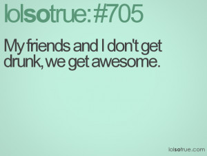 My friends and I don't get drunk, we get awesome.