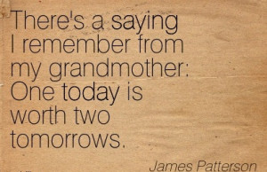 There's A Saying I Remember From My Grandmother, One Today Is Worth ...