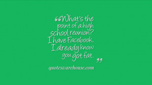 What's the point of a high school reunion? I have Facebook. I already ...