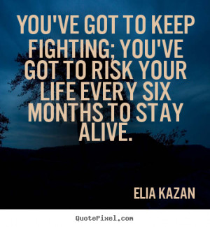 You've got to keep fighting; you've got to risk your life every six ...