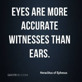Heraclitus of Ephesus - Eyes are more accurate witnesses than ears.