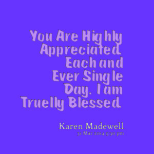 Quotes Picture: you are highly appreciated each and ever single day i ...