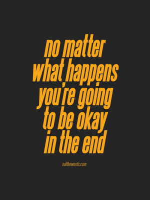 No matter what happens you're going to be okay in the end.