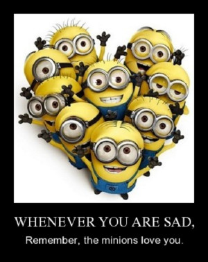Whenever you are sad, remember, the minions love you