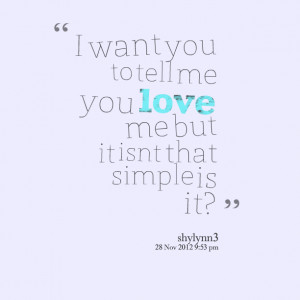 Quotes Picture: i want you to tell me you love me but it isnt that ...