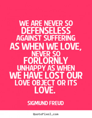 ... love, never so forlornly unhappy as when we have lost our love object