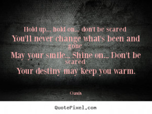 ... hold on... don't be scared you'll never change.. - Motivational quotes