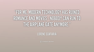 For me, modern technology has ruined romance and movies - nobody can ...