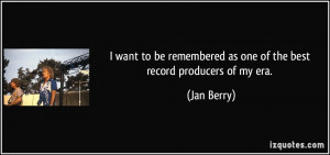 remembered as one of the best record producers of my era Jan Berry