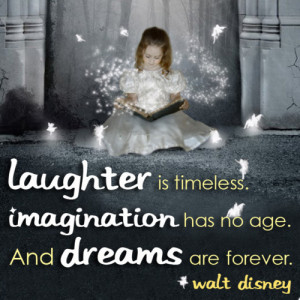 Laughter is timeless. Imagination has no age. And dreams are forever ...