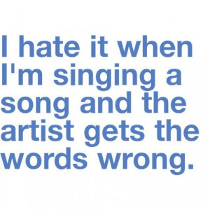 hate it when i'm singing a song and the artist gets the words wrong.