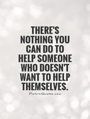 ... to help someone who doesn't want to help themselves Picture Quote #1