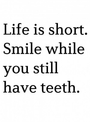 ... › Quotes › Life is short. Smile while you have teeth! too funny