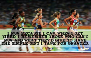 run because I can. When I get tired I remember those who can't run ...
