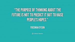 The purpose of thinking about the future is not to predict it but to ...