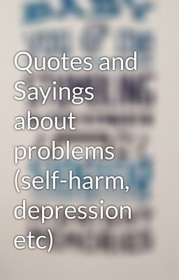 Quotes and Sayings about problems (self-harm, depression etc)