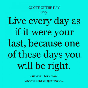 life quote of the day, Live every day as if it were your last, because ...