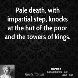 Pale death, with impartial step, knocks at the hut of the poor and the ...