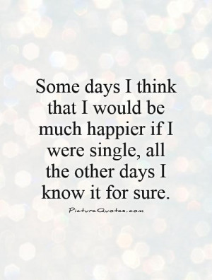 Some days I think that I would be much happier if I were single, all ...