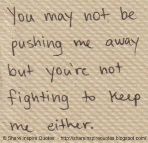 You may not be pushing me away but you're not fighting to keep me ...