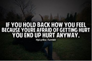 If you hold back how you feel because you're afraid of getting hur you ...