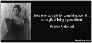 ... , even if it is the gift of being a good friend. - Marian Anderson