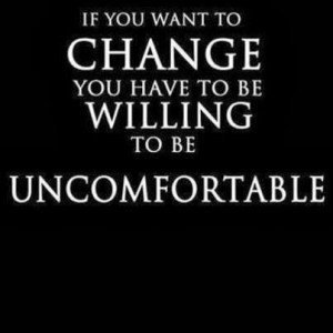 If you want to change you have to be willing to be uncomfortable.