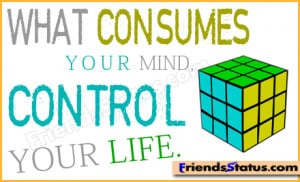 What consumes your mind, control your life.