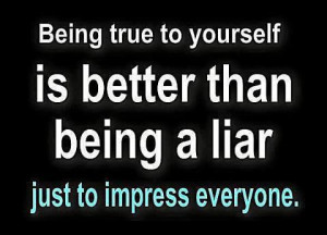 Being True to yourself is better than being a liar just to impress ...