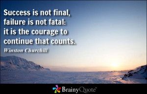 ... fatal: it is the courage to continue that counts. - Winston Churchill