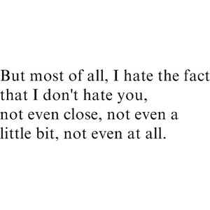 hate the fact that I don't hate you, not even at all
