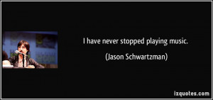 have never stopped playing music. - Jason Schwartzman