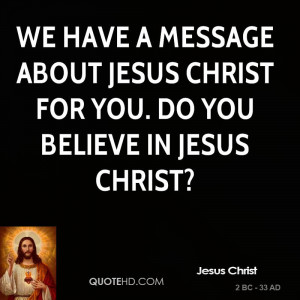 ... message about Jesus Christ for you. Do you believe in Jesus Christ