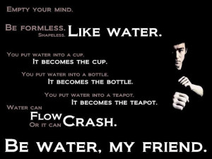 Be water, my friend. Empty your mind. ~Bruce Lee