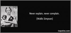 Never explain, never complain. - Wallis Simpson