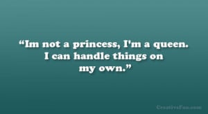 Im not a princess, I'm a queen. I can handle things on my own.""
