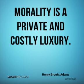 Henry Brooks Adams - Morality is a private and costly luxury.