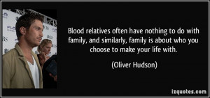 ... family is about who you choose to make your life with. - Oliver Hudson