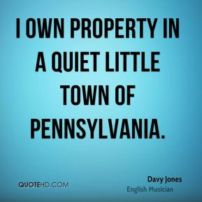 Davy Jones - I own property in a quiet little town of Pennsylvania.