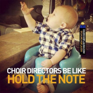 Choir directors be like ... Hold this note