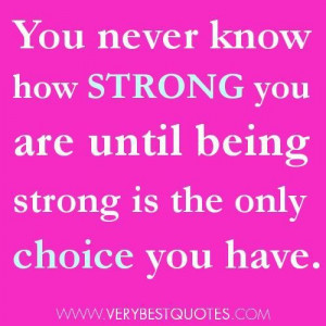 ... how strong you are until being strong is the only choice you have