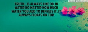 TRUTH...is always like oil in water no matter how much water you add ...