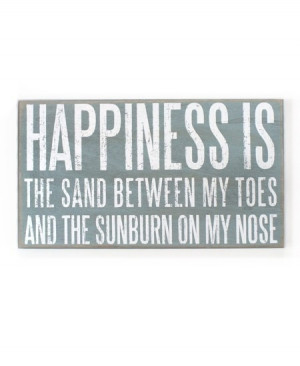 Happiness is The sand between my toes and the sunburn on my nose