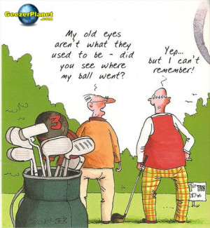 Old golfers never die, they just lose their balls.