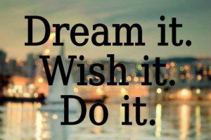 Dream it. Wish it. Do it.