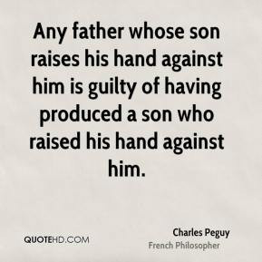 Charles Peguy - Any father whose son raises his hand against him is ...