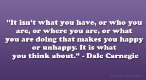 "... you happy or unhappy. It is what you think about."" – Dale Carnegie"