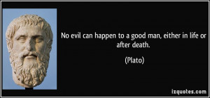 ... evil can happen to a good man, either in life or after death. - Plato